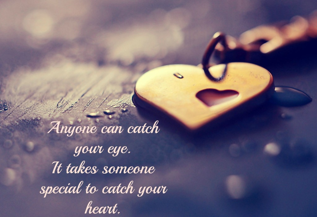 anyone can catch your eye. it takes someone special to catch your heart
