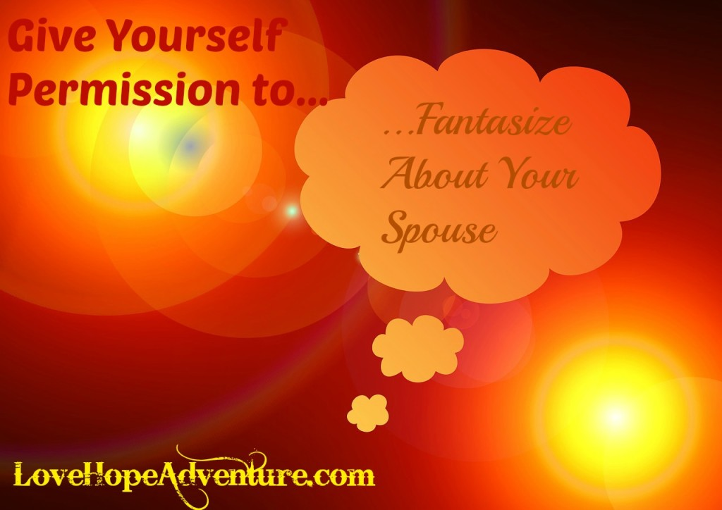 give yourself permission to fantasize about your spouse