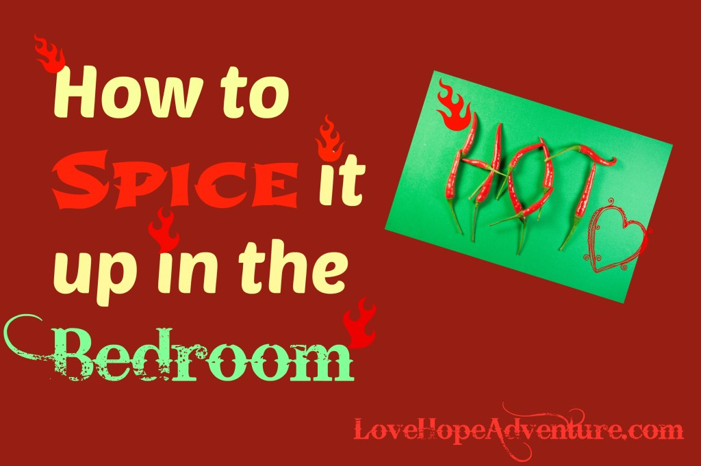 My Obligatory How To Spice Up The Bedroom Post Love Hope Adventure Marriage Advice For