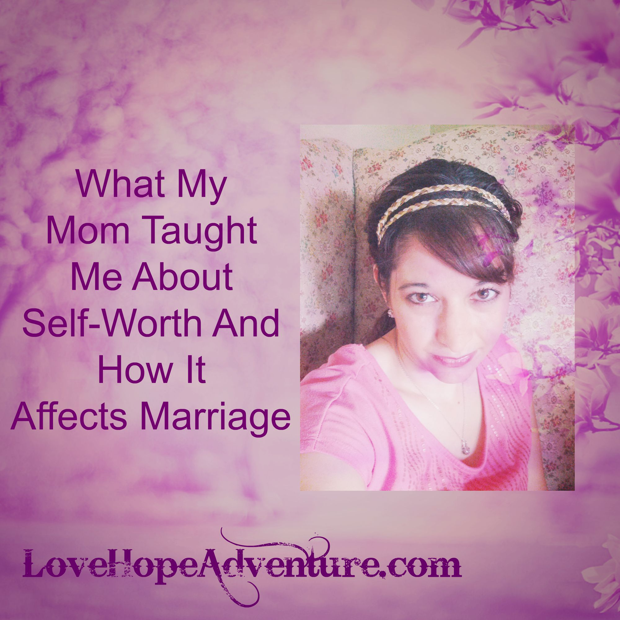 what my mom taught me about self worth and how it affects marriage