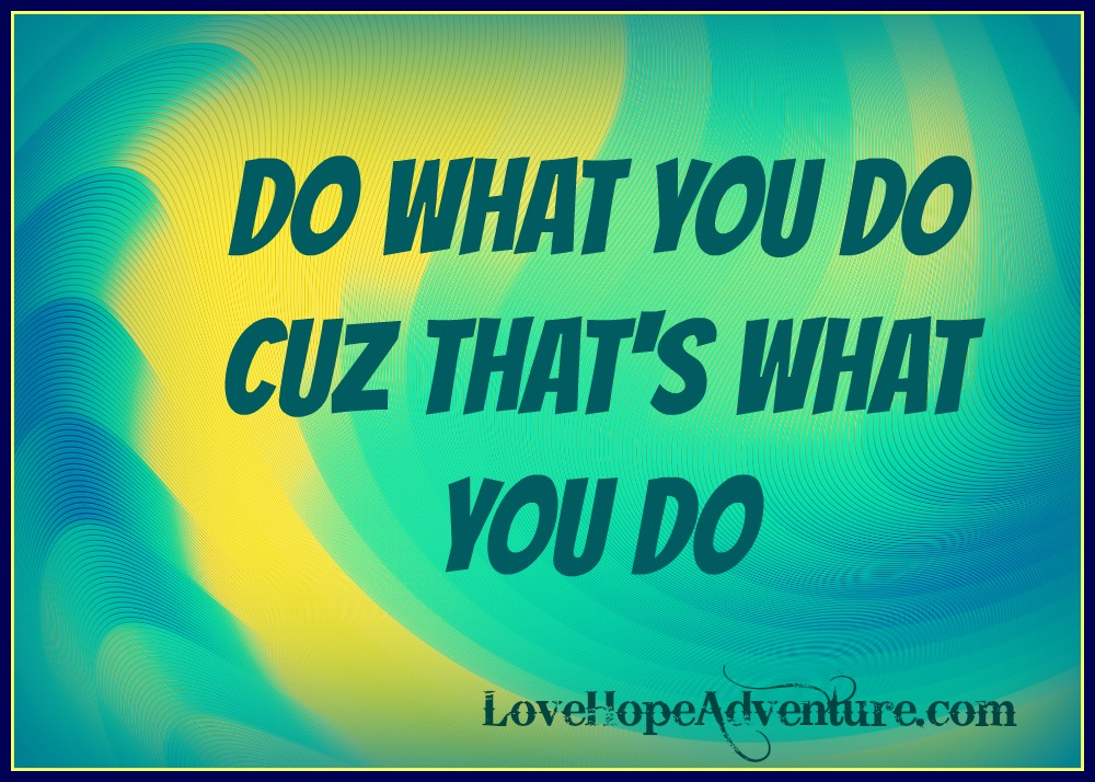 do what you do cuz that's what you do quote