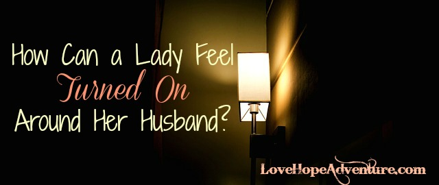 How Can a Lady Feel Turned On Around Her Husband