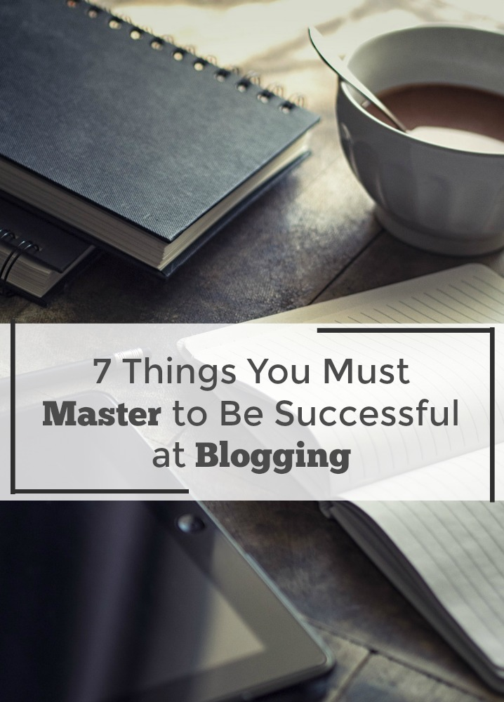 7-things-you-must-master-to-be-successful-at-blogging