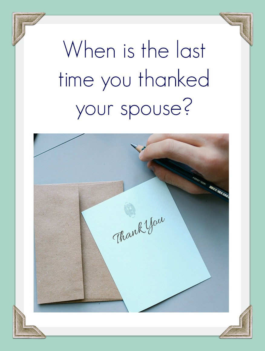 This is the time of the year where we turn our minds and thoughts towards the things we are thankful for. When is the last time you thanked your spouse? We all appreciate having someone tell us thank you for the things we do, even if those things are our responsibility.